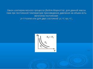 Закон изотермического процесса(Бойля-Мариотта): для данной массы газа при п