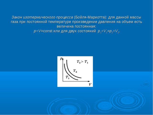 Закон изотермического процесса(Бойля-Мариотта): для данной массы газа при п...