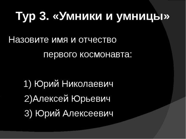 Тур 3. «Умники и умницы»  Назовите имя и отчество  первого космонавта:...