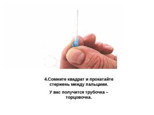 4.Сомните квадрат и прокатайте стержень между пальцами. У вас получится трубо