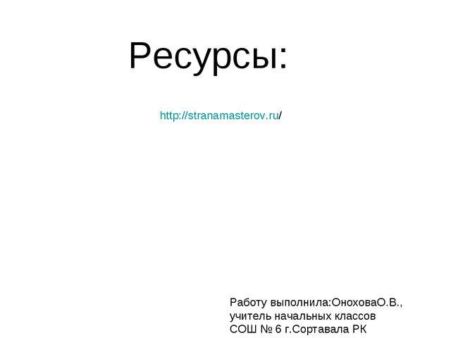http://stranamasterov.ru/ Ресурсы: Работу выполнила:ОноховаО.В., учитель нача...