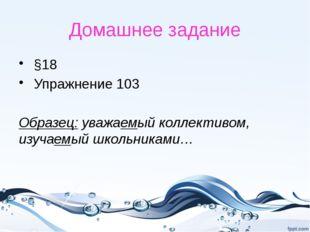 Домашнее задание §18 Упражнение 103 Образец: уважаемый коллективом, изучаемый