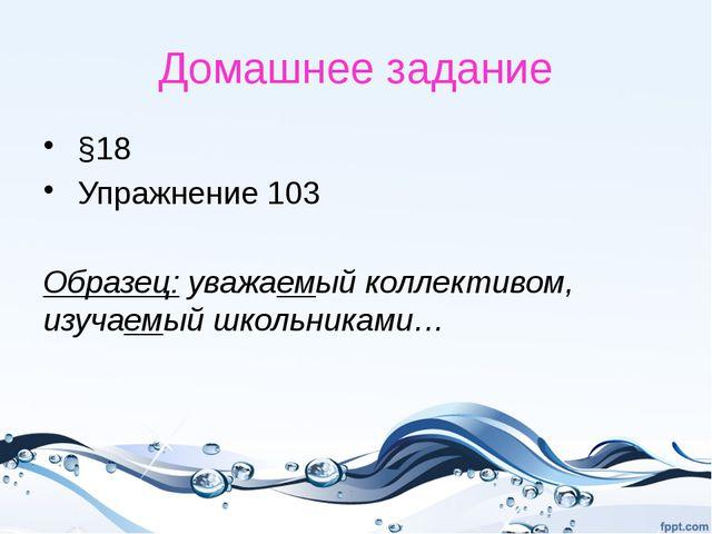 Домашнее задание §18 Упражнение 103 Образец: уважаемый коллективом, изучаемый...