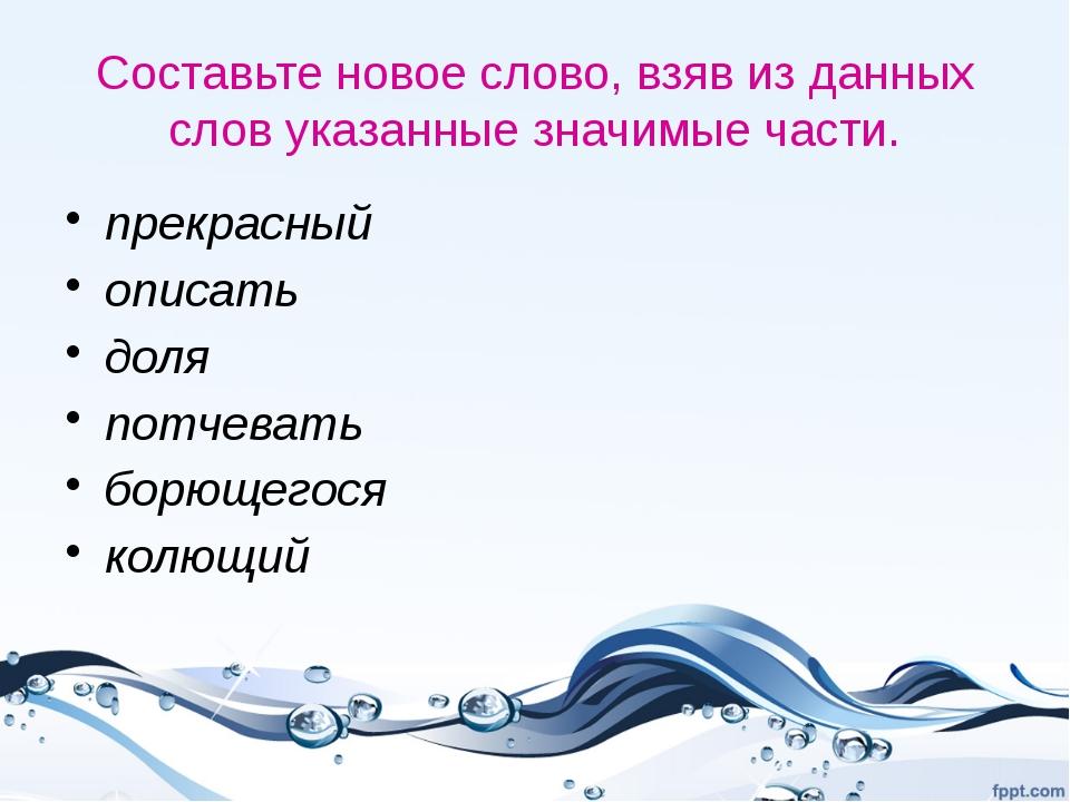 Составьте новое слово, взяв из данных слов указанные значимые части. прекрасн...