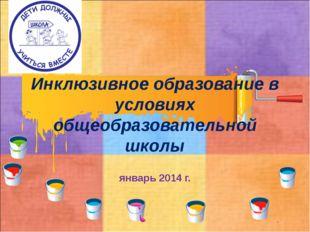 Инклюзивное образование в условиях общеобразовательной школы январь 2014 г.