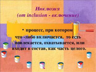 Инклюзия (от inclusion - включение) процесс, при котором что -либо включается