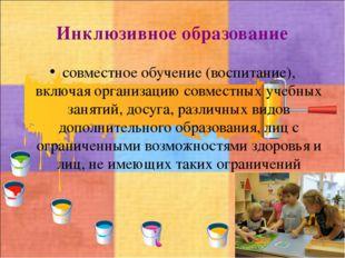 Инклюзивное образование совместное обучение (воспитание), включая организацию