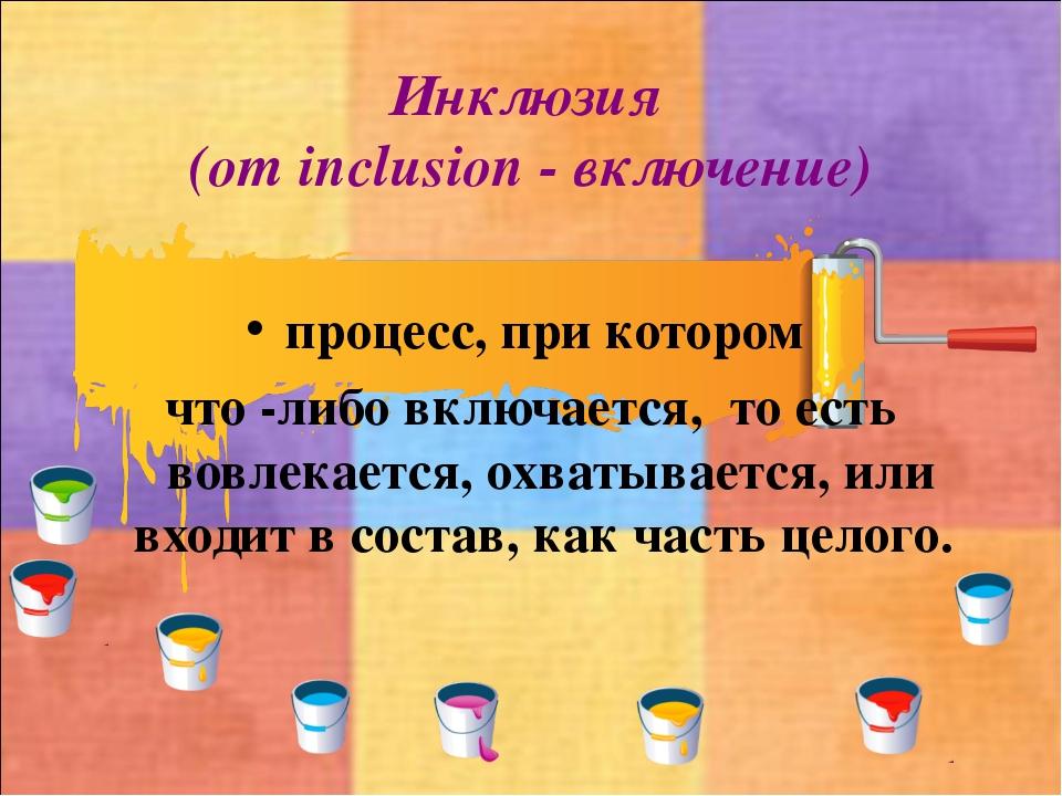Инклюзия (от inclusion - включение) процесс, при котором что -либо включается...