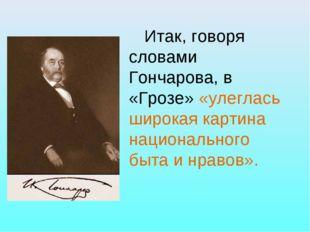 Итак, говоря словами Гончарова, в «Грозе» «улеглась широкая картина национал