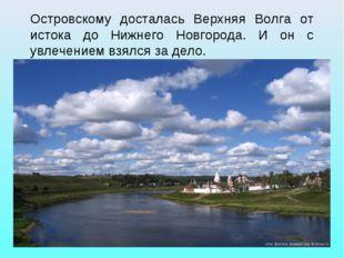 Островскому досталась Верхняя Волга от истока до Нижнего Новгорода. И он с ув