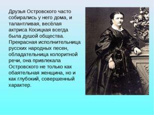 Друзья Островского часто собирались у него дома, и талантливая, весёлая актри