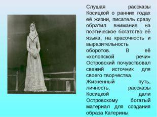 Слушая рассказы Косицкой о ранних годах её жизни, писатель сразу обратил вним