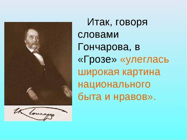 Итак, говоря словами Гончарова, в «Грозе» «улеглась широкая картина национал...