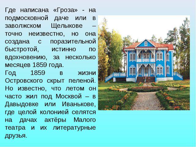 Где написана «Гроза» - на подмосковной даче или в заволжском Щелыкове – точно...