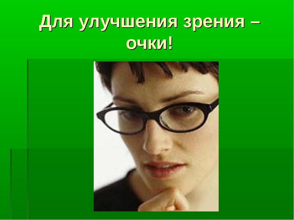 Для улучшения зрения – очки!