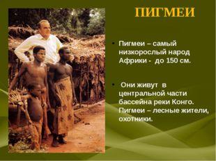 ПИГМЕИ Пигмеи – самый низкорослый народ Африки - до 150 см. Они живут в цент