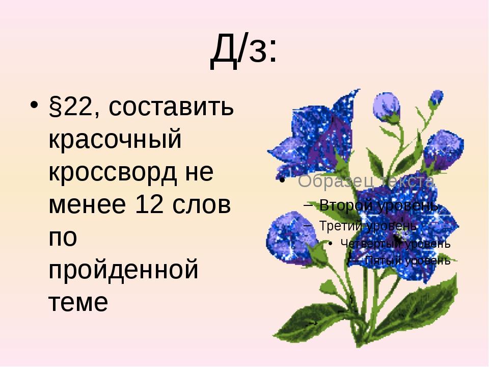 Д/з: §22, составить красочный кроссворд не менее 12 слов по пройденной теме