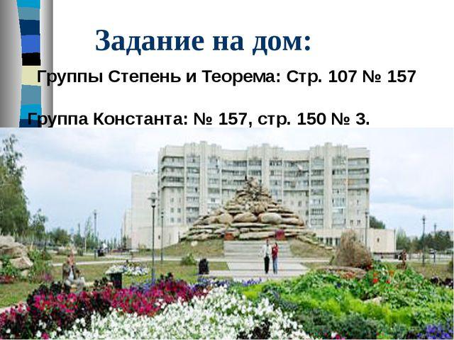 Задание на дом: Группы Степень и Теорема: Стр. 107 № 157 Группа Константа: №...