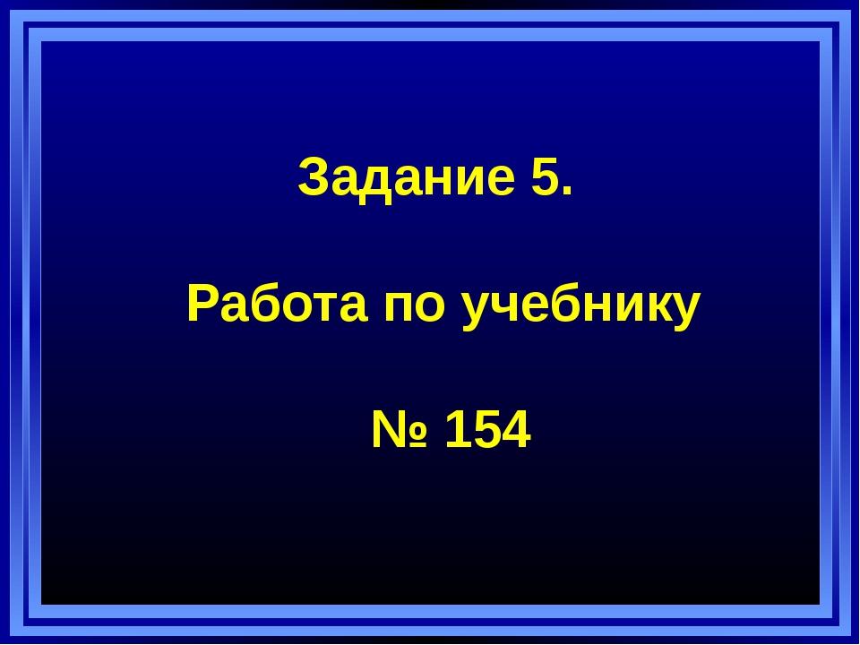 Задание 5. Работа по учебнику № 154