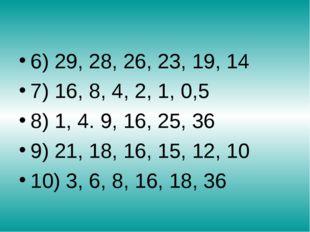 6) 29, 28, 26, 23, 19, 14 7) 16, 8, 4, 2, 1, 0,5 8) 1, 4. 9, 16, 25, 36 9) 2