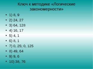 Ключ к методике «Логические закономерности» 1) 8, 9 2) 24, 27 3) 64, 128 4) 1