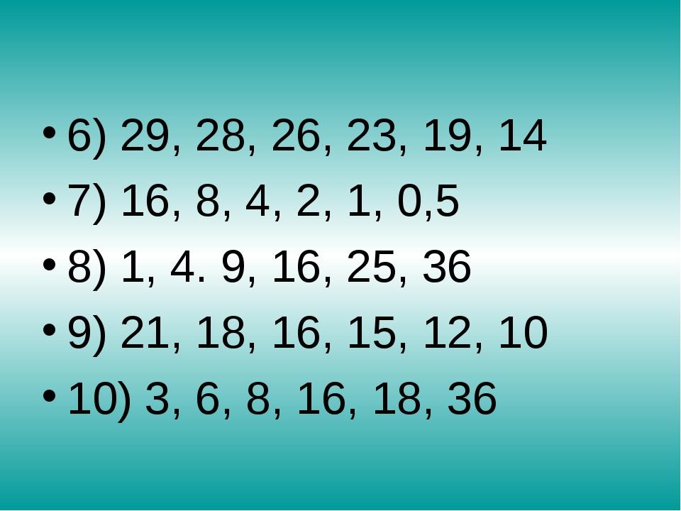 6) 29, 28, 26, 23, 19, 14 7) 16, 8, 4, 2, 1, 0,5 8) 1, 4. 9, 16, 25, 36 9) 2...