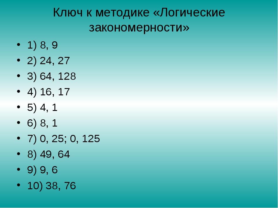 Ключ к методике «Логические закономерности» 1) 8, 9 2) 24, 27 3) 64, 128 4) 1...