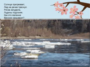 Солнце пригревает, Лед на речке треснул. Речка загудела, Льдины подгоняя. Как