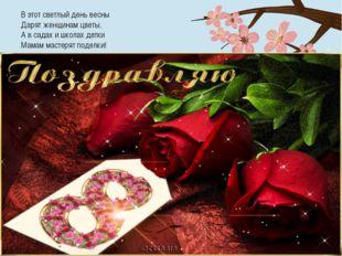 В этот светлый день весны Дарят женщинам цветы. А в садах и школах детки Мама
