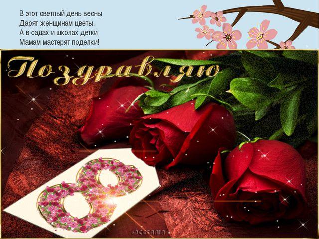 В этот светлый день весны Дарят женщинам цветы. А в садах и школах детки Мама...