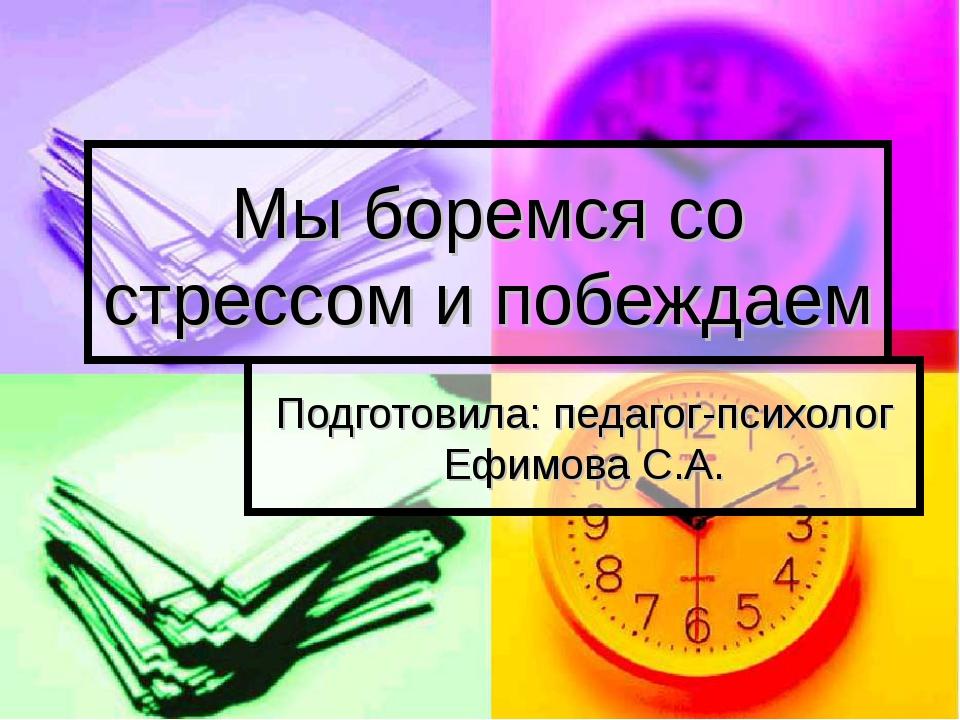 Мы боремся со стрессом и побеждаем Подготовила: педагог-психолог Ефимова С.А.