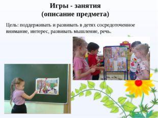 Игры - занятия (описание предмета) Цель: поддерживать и развивать в детях сос
