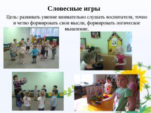 Словесные игры Цель: развивать умение внимательно слушать воспитателя, точно