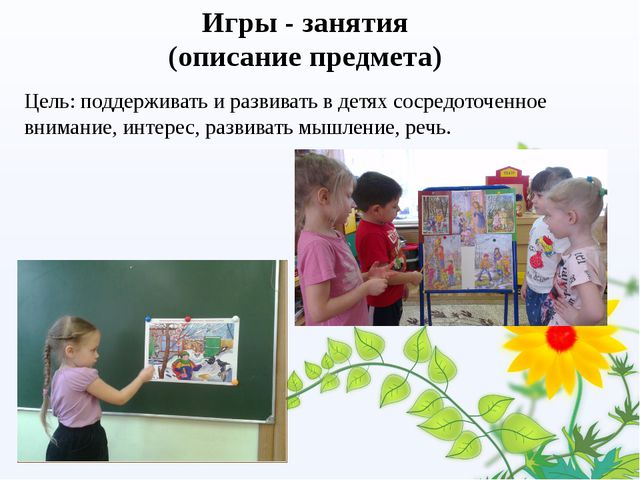 Игры - занятия (описание предмета) Цель: поддерживать и развивать в детях сос...