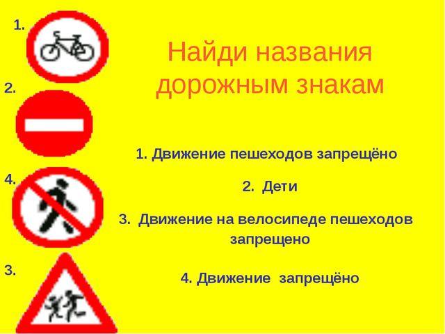 Найди названия дорожным знакам 1. Движение пешеходов запрещёно 2. Дети 3. Дви...
