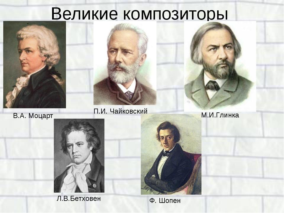 Великие композиторы В.А. Моцарт П.И. Чайковский М.И.Глинка Л.В.Бетховен Ф. Шо...