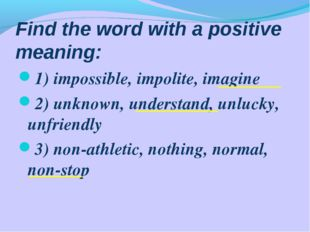 Find the word with a positive meaning: 1) impossible, impolite, imagine 2) un