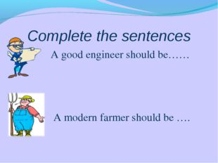Complete the sentences A good engineer should be…… A modern farmer should be ….
