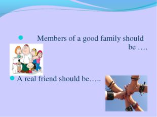 Members of a good family should be …. A real friend should be…..