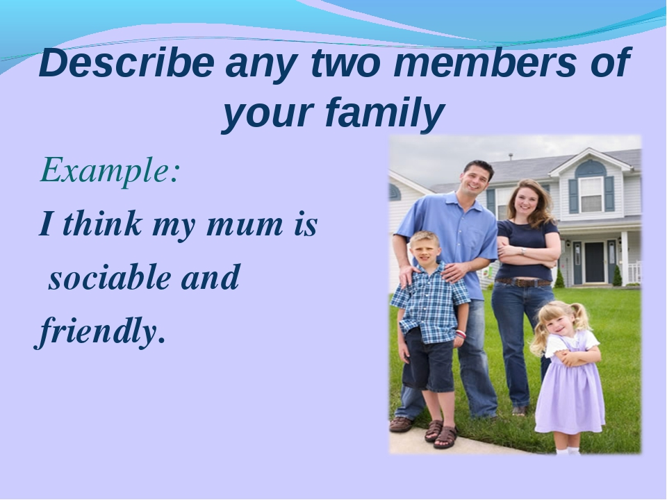 Describe any two members of your family Example: I think my mum is sociable a...