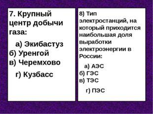 7. Крупный центр добычи газа: а) Экибастуз б) Уренгой в) Черемхово г) Кузбасс