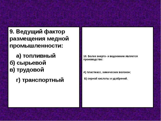 9. Ведущий фактор размещения медной промышленности: а) топливный б) сырьевой...