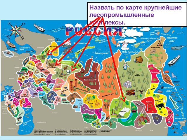 Назвать по карте крупнейшие лесопромышленные комплексы.