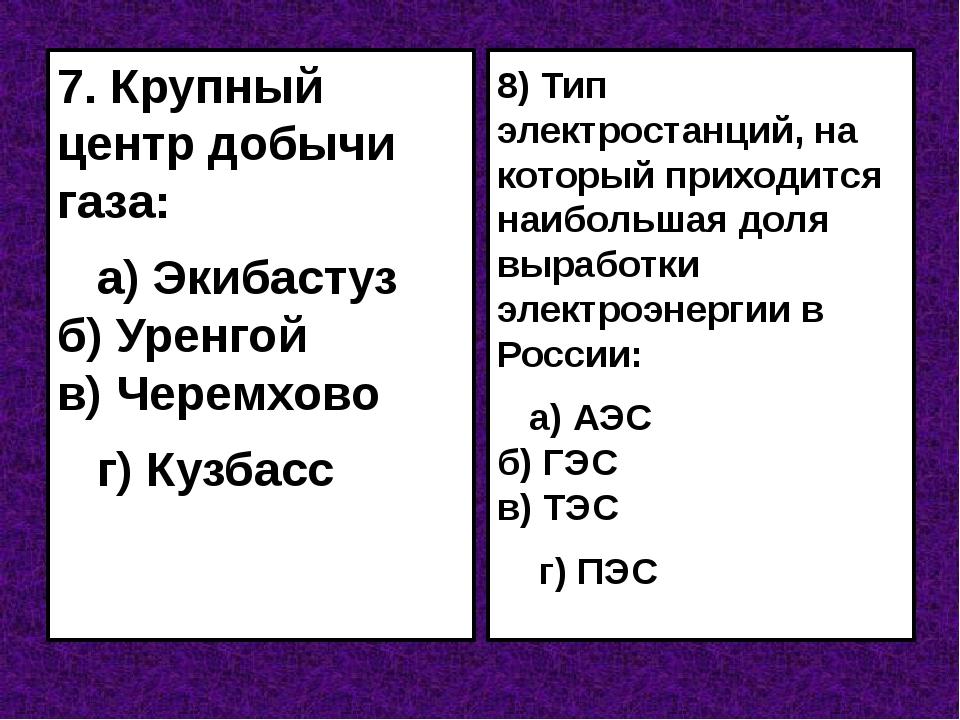 7. Крупный центр добычи газа: а) Экибастуз б) Уренгой в) Черемхово г) Кузбасс...