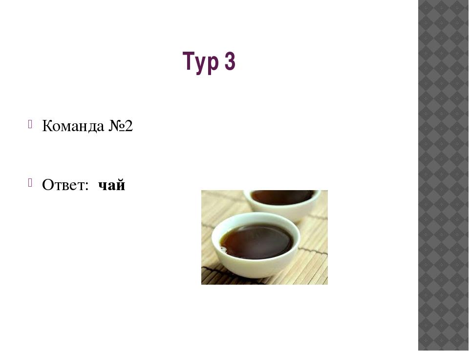 Тур 3 Команда №2 Ответ: чай