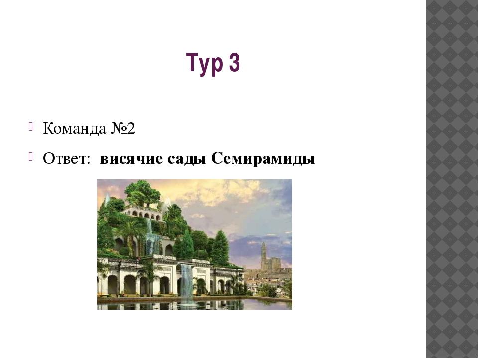 Тур 3 Команда №2 Ответ: висячие сады Семирамиды