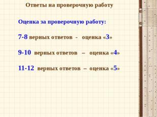 Ответы на проверочную работу Оценка за проверочную работу: 7-8 верных ответов