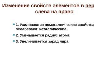 Изменение свойств элементов в периоде слева на право 1. Усиливаются неметалли