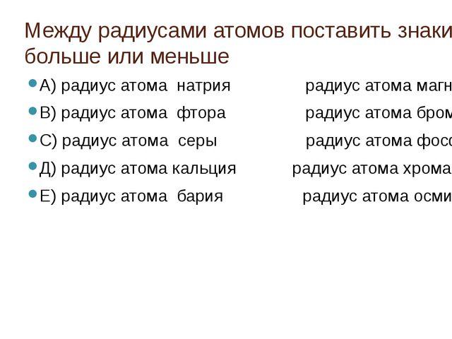 Между радиусами атомов поставить знаки: больше или меньше А) радиус атома нат...