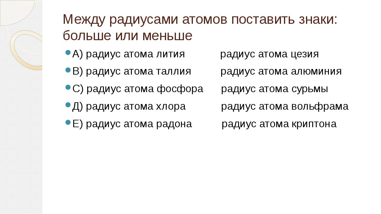 Между радиусами атомов поставить знаки: больше или меньше А) радиус атома лит...